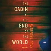 The cabin at the end of the world : a novel / Paul Tremblay.