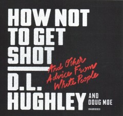 How not to get shot : and other advice from white people / D. L. Hughley and Doug Moe.