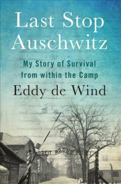 Last stop Auschwitz : my story of survival from within the camp / Eddy de Wind ; translated from the Dutch by David Colmer. - Eddy de Wind ; translated from the Dutch by David Colmer.