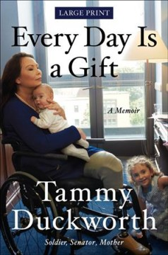 Every day is a gift : a memoir / Senator, Tammy Duckworth. - Senator, Tammy Duckworth.