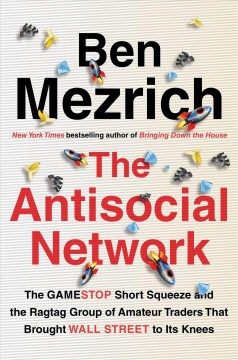 The antisocial network : the GameStop short squeeze and the ragtag group of amateur traders that brought Wall Street to its knees / Ben Mezrich. - Ben Mezrich.