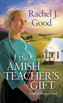 The Amish teacher's gift /  Rachel J. Good.