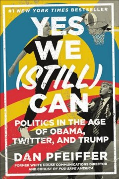 Yes we (still) can : politics in the age of Obama, Twitter, and Trump / Dan Pfeiffer. - Dan Pfeiffer.