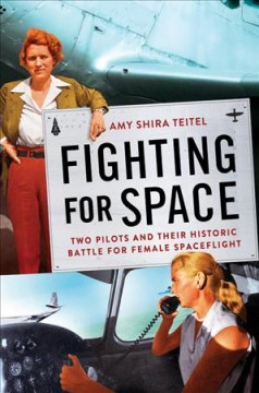 Fighting for space : two pilots and their historic battle for female spaceflight / Amy Shira Teitel.