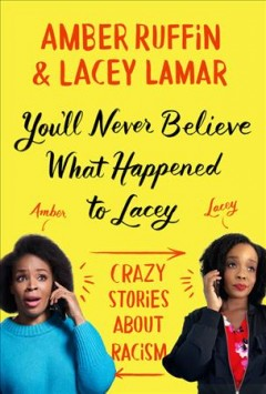You'll never believe what happened to Lacey : crazy stories about racism / Amber Ruffin and Lacey Lamar. - Amber Ruffin and Lacey Lamar.