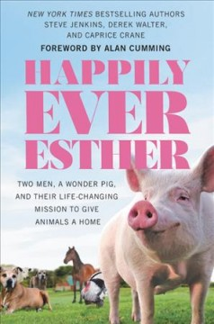 Happily ever Esther : two men, a wonder pig, and their life-changing mission to give animals a home / Steve Jenkins, Derek Walter, and Caprice Crane.