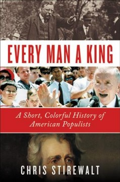 Every man a king : a short, colorful history of American populists / Chris Stirewalt.