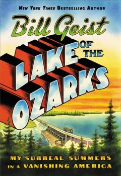 Lake of the Ozarks : my surreal summers in a vanishing America / Bill Geist.