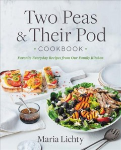 Two peas & their pod cookbook : favorite everyday recipes from our kitchen / Maria Lichty with Rachel Holtzman ; photography by Colin Price.