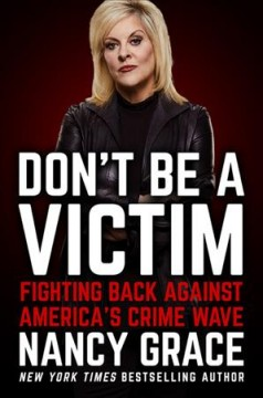 Don't be a victim : fighting back against America's crime wave / Nancy Grace and John Hassan. - Nancy Grace and John Hassan.