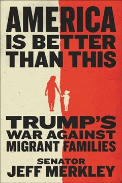 America is better than this : Trump's war against migrant families / Senator Jeff Merkley. - Senator Jeff Merkley.
