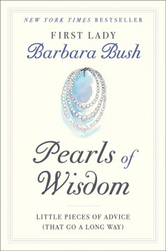 Pearls of wisdom : little pieces of advice (that go a long way) / Barbara Bush.