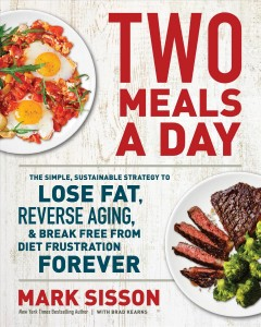 Two meals a day : the simple sustainable strategy to lose fat, reverse aging, & break free from diet frustration forever / Mark Sisson with Brad Kearns. - Mark Sisson with Brad Kearns.