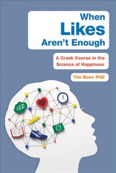 When likes aren't enough : a crash course in the science of happiness / Tim Bono, PhD.