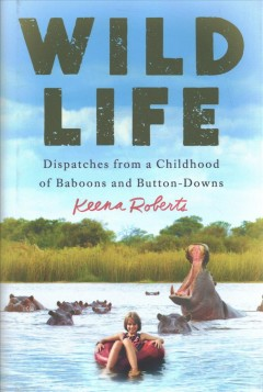 Wild life : dispatches from a childhood of baboons and button-downs / Keena Roberts.