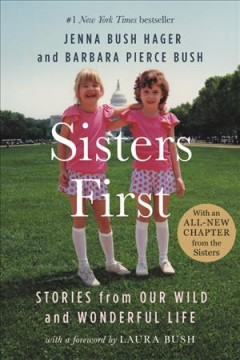 Sisters first : stories from our wild and wonderful life / Jenna Bush Hager and Barbara Pierce Bush ; foreword by Laura Bush. - Jenna Bush Hager and Barbara Pierce Bush ; foreword by Laura Bush.