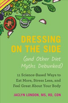 Dressing on the side (and other diet myths debunked) : 11 science-based ways to eat more, stress less, and feel great about your body / Jaclyn London. - Jaclyn London.