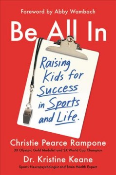 Be all in : raising kids for success in sports and life / Christie Pearce Rampone and Dr. Kristine Keane ; foreword by Abby Wambach.