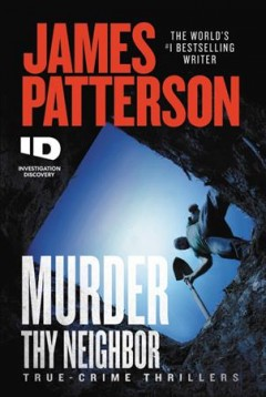 Murder thy neighbor : true-crime thrillers / James Patterson. - James Patterson.