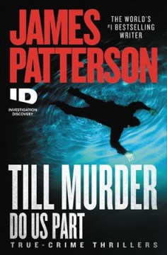 Till murder do us part : true-crime thrillers / James Patterson ; with Andrew Bourelle and Max Dilallo. - James Patterson ; with Andrew Bourelle and Max Dilallo.