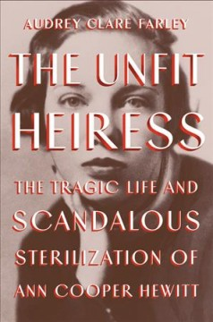 The unfit heiress : the tragic life and scandalous sterilization of Ann Cooper Hewitt / Audrey Clare Farley.