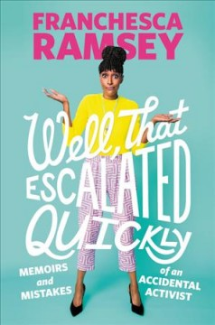 Well, that escalated quickly : memoirs and mistakes of an accidental activist / Franchesca Ramsey.