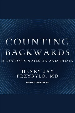 Counting backwards : a doctor's notes on anesthesia / Henry Jay Przybylo, M.D.