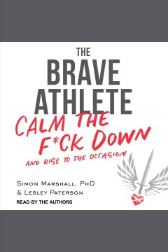 The brave athlete : calm the f*ck down and rise to the occasion / Simon Marshall, Ph.D., and Lesley Paterson.