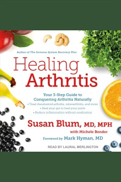 Healing arthritis : your 3-step guide to conquering arthritis naturally / Susan Blum, M.D., and Michele Bender.