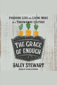 The grace of enough : pursuing less and living more in a throwaway culture / Haley Stewart and Brandon Vogt.