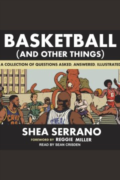 Basketball (and other things) : a collection of questions asked, answered, illustrated / Shea Serrano and Reggie Miller. - Shea Serrano and Reggie Miller.