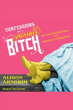 Confessions of a prairie bitch : how I survived Nellie Oleson and learned to love being hated / Alison Arngrim.