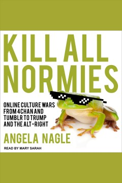 Kill all normies : online culture wars from 4chan and Tumblr to Trump and the alt-right / Angela Nagle.