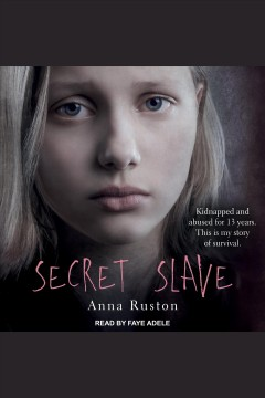 Secret slave : kidnapped and abused for 13 years, this is my story of survival / Anna Ruston with Jacquie Buttriss.
