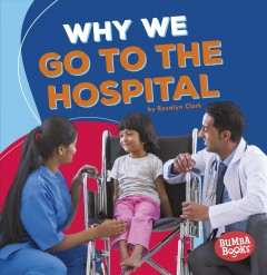 Why we go to the hospital /  by Rosalyn Clark.