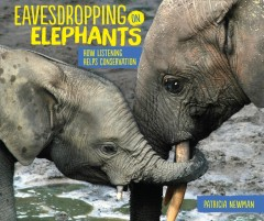 Eavesdropping on elephants : how listening helps conservation / Patricia Newman. - Patricia Newman.