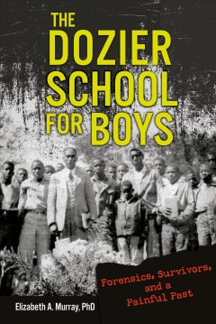 The Dozier School for Boys : forensics, survivors, and a painful past / Elizabeth A. Murray, PhD. - Elizabeth A. Murray, PhD.