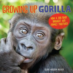 Growing up gorilla : how a zoo baby brought her family together / Clare Hodgson Meeker. - Clare Hodgson Meeker.