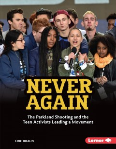 Never again : the Parkland shooting and the teen activists leading a movement / Eric Braun.