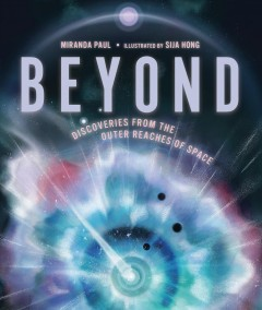 Beyond : discoveries from the outer reaches of space / Miranda Paul ; illustrated by Sija Hong. - Miranda Paul ; illustrated by Sija Hong.