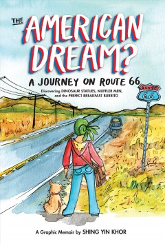 The American dream? : a journey on Route 66 discovering dinosaur statues, muffler men, and the perfect breakfast burrito / by Shing Yin Khor.