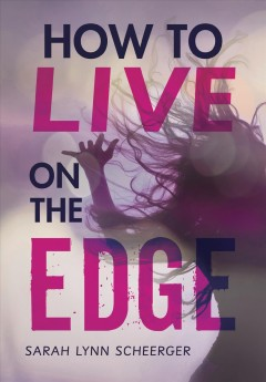 How to live on the edge /  Sarah Lynn Scheerger. - Sarah Lynn Scheerger.