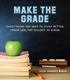 Make the grade : everything you need to study better, stress less, and succeed in school / Lesley Schwartz Martin.