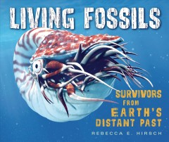 Living fossils : survivors from Earth's distant past / Rebecca E. Hirsch.