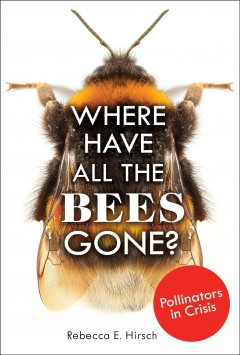 Where have all the bees gone? : pollinators in crisis / by Rebecca E. Hirsch.