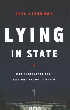 Lying in state : why presidents lie -- and why Trump is worse / Eric Alterman.