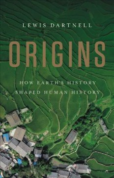 Origins : how Earth's history shaped human history / Lewis Dartnell.