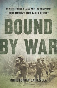 Bound by war : how the United States and the Philippines built America's first Pacific century / Christopher Capozzola.