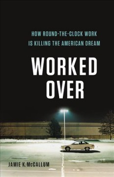 Worked over : how round-the-clock work is killing the American dream / Jamie K. McCallum.