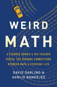 Weird math : a teenage genius and his teacher reveal the strange connections between math and everyday life / David Darling and Agnijo Banerjee. - David Darling and Agnijo Banerjee.